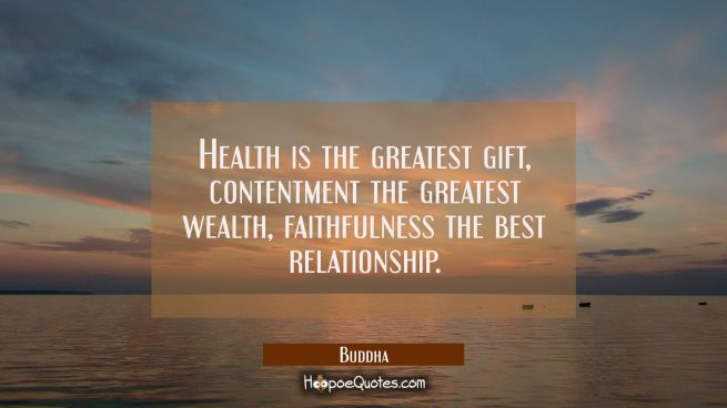 Health is the greatest gift contentment the greatest wealth faithfulness the best relationship.