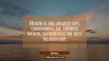 Health is the greatest gift contentment the greatest wealth faithfulness the best relationship. Buddha Quotes