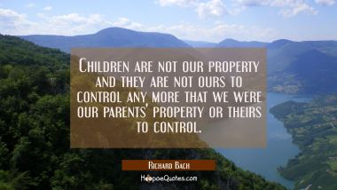 Children are not our property and they are not ours to control any more that we were our parents' p Richard Bach Quotes