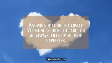 Knowing that such a lovely Valentine is there to care for me always, fills up me with happiness. Valentine's Day Quotes
