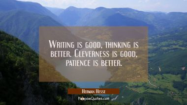 Writing is good, thinking is better. Cleverness is good, patience is better. Herman Hesse Quotes