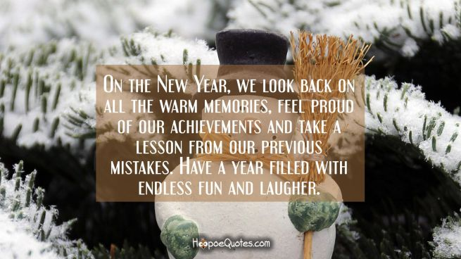 On the New Year, we look back on all the warm memories, feel proud of our achievements and take a lesson from our previous mistakes. Have a year filled with endless fun and laugher.