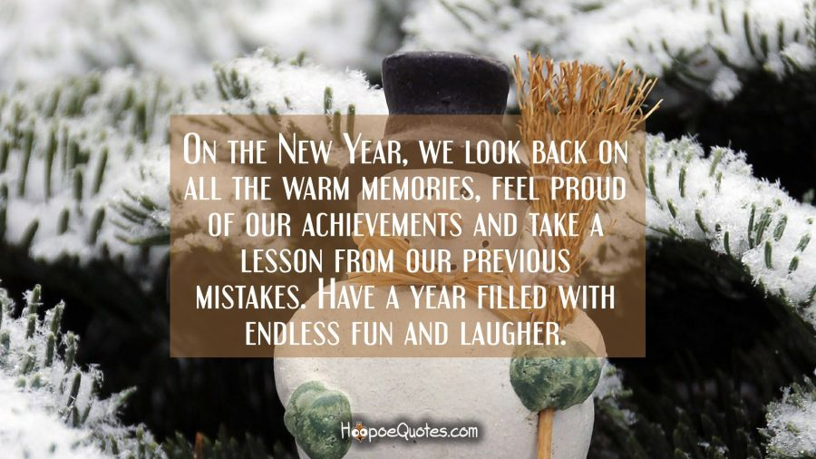On the New Year, we look back on all the warm memories, feel proud of our achievements and take a lesson from our previous mistakes. Have a year filled with endless fun and laugher. New Year Quotes