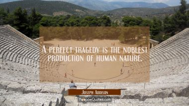A perfect tragedy is the noblest production of human nature. Joseph Addison Quotes