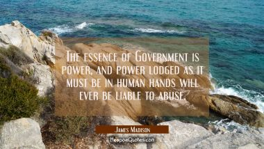 The essence of Government is power, and power lodged as it must be in human hands will ever be liab