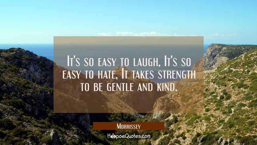 It's so easy to laugh, It's so easy to hate, It takes strength to be gentle and kind. Morrissey Quotes