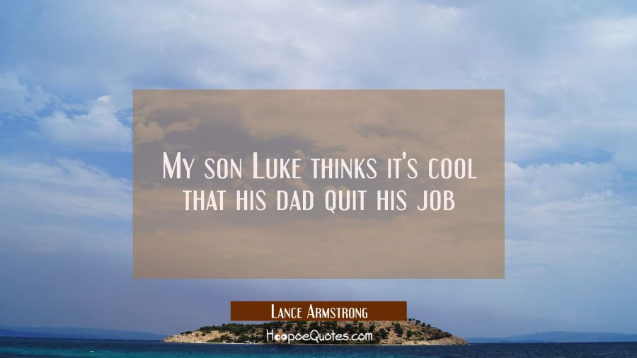 My son Luke thinks it's cool that his dad quit his job Lance Armstrong Quotes