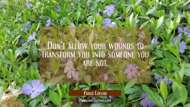 Don't allow your wounds to transform you into someone you are not.