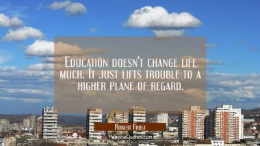 Education doesn't change life much. It just lifts trouble to a higher plane of regard.
