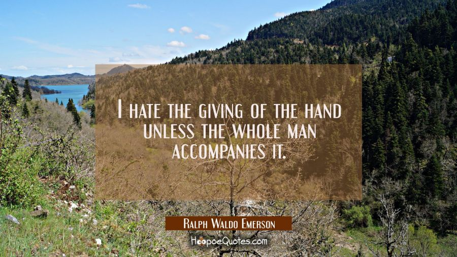 I hate the giving of the hand unless the whole man accompanies it. Ralph Waldo Emerson Quotes