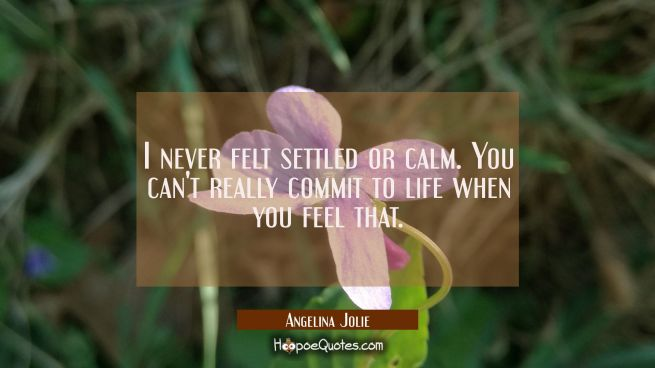 I never felt settled or calm. You can't really commit to life when you feel that.