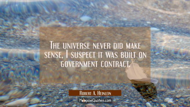 The universe never did make sense, I suspect it was built on government contract.