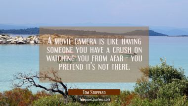 A movie camera is like having someone you have a crush on watching you from afar - you pretend it's