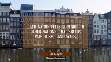 Each nation feels superior to other nations. That breeds patriotism - and wars. Dale Carnegie Quotes