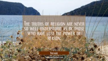 The truths of religion are never so well understood as by those who have lost the power of reason.