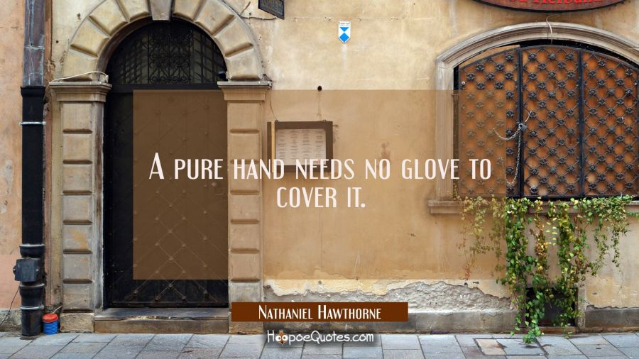 A pure hand needs no glove to cover it. Nathaniel Hawthorne Quotes