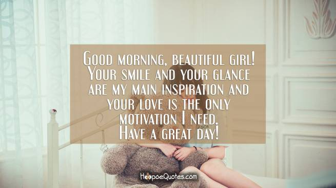 Good morning, beautiful girl! Your smile and your glance are my main inspiration and your love is the only motivation I need. Have a great day!