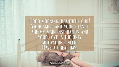 Good morning, beautiful girl! Your smile and your glance are my main inspiration and your love is the only motivation I need. Have a great day! Good Morning Quotes