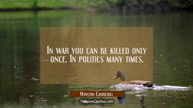 In war you can be killed only once. In politics many times.