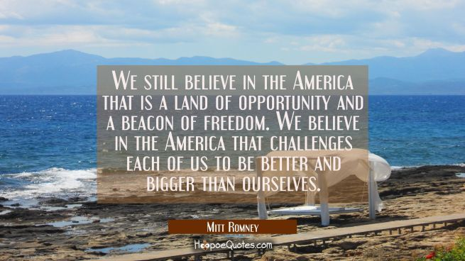 We still believe in the America that is a land of opportunity and a beacon of freedom. We believe i