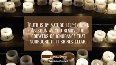 Truth is by nature self-evident. As soon as you remove the cobwebs of ignorance that surround it it