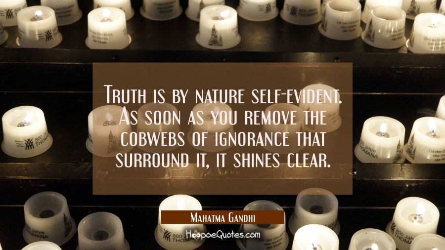Truth is by nature self-evident. As soon as you remove the cobwebs of ignorance that surround it it Mahatma Gandhi Quotes