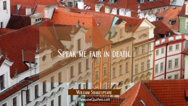 Speak me fair in death. William Shakespeare Quotes