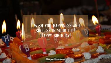 I wish you happiness and success in your life! Happy birthday! Quotes