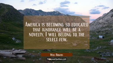 America is becoming so educated that ignorance will be a novelty. I will belong to the select few. Will Rogers Quotes