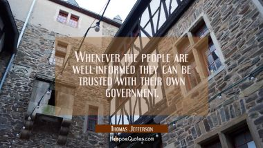 Whenever the people are well-informed they can be trusted with their own government.