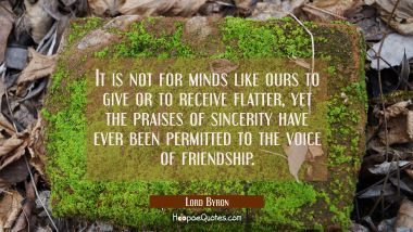 It is not for minds like ours to give or to receive flatter, yet the praises of sincerity have ever