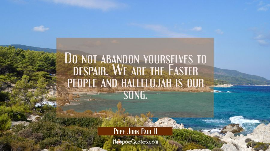 Do not abandon yourselves to despair. We are the Easter people and hallelujah is our song. Pope John Paul II Quotes
