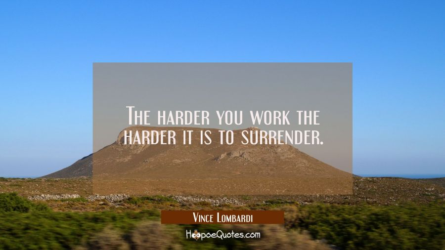 The harder you work the harder it is to surrender. Vince Lombardi Quotes