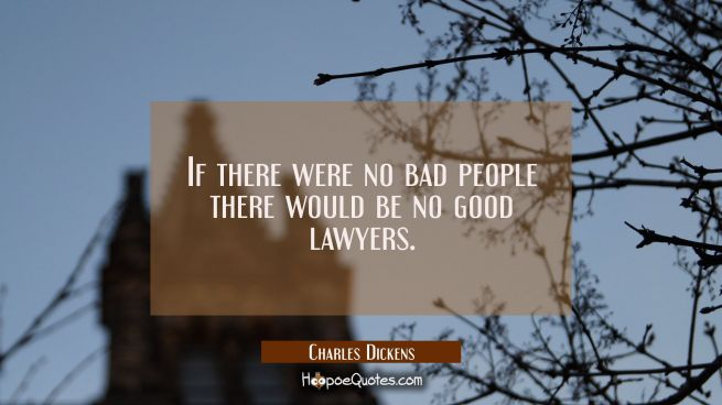 If there were no bad people there would be no good lawyers.