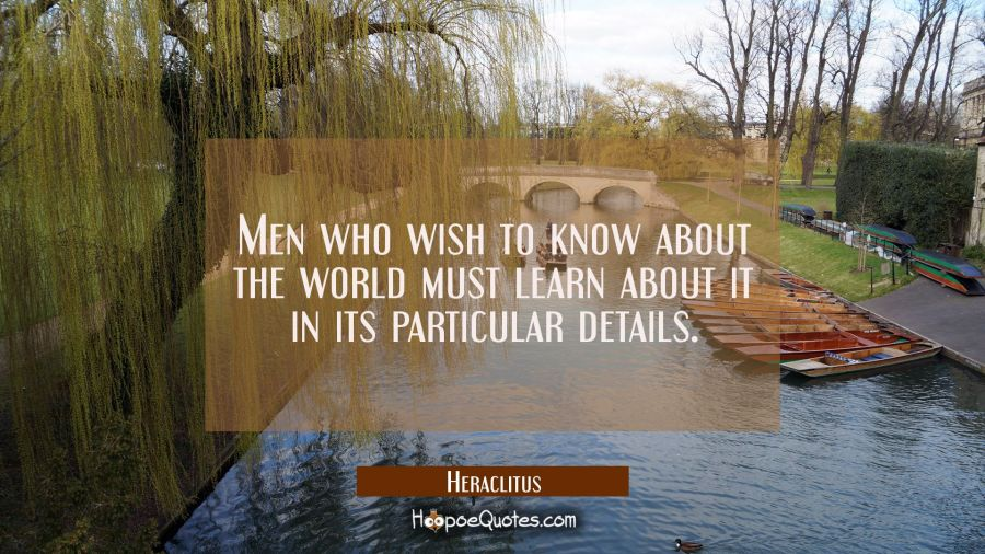 Men who wish to know about the world must learn about it in its particular details. Heraclitus Quotes