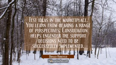 Test ideas in the marketplace. You learn from hearing a range of perspectives. Consultation helps e