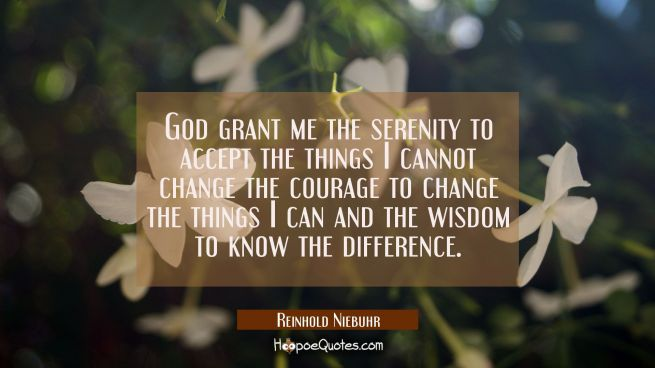 God grant me the serenity to accept the things I cannot change the courage to change the things I c