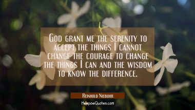 God grant me the serenity to accept the things I cannot change the courage to change the things I c Reinhold Niebuhr Quotes