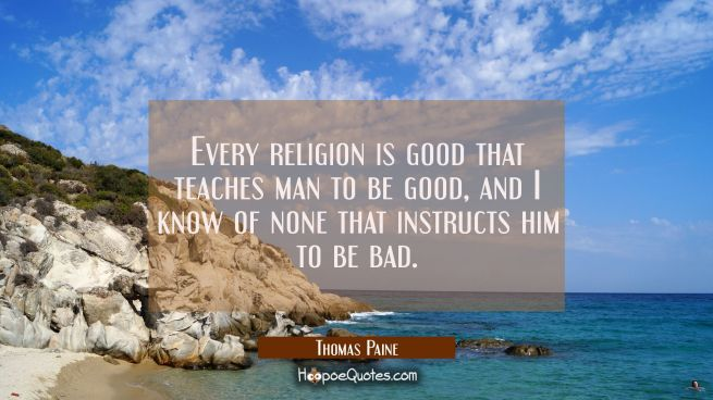 Every religion is good that teaches man to be good, and I know of none that instructs him to be bad