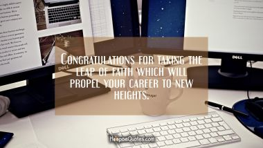 Congratulations for taking the leap of faith which will propel your career to new heights.