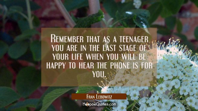 Remember that as a teenager you are in the last stage of your life when you will be happy to hear t
