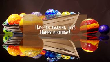 Have an amazing day! Happy birthday! Birthday Quotes