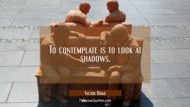 To contemplate is to look at shadows.