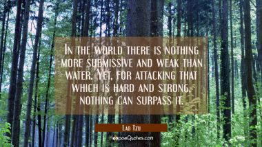 In the world there is nothing more submissive and weak than water. Yet for attacking that which is