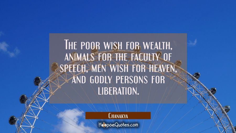 The poor wish for wealth, animals for the faculty of speech, men wish for heaven, and godly persons Chanakya Quotes
