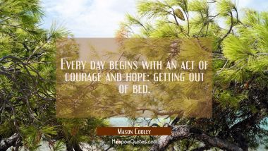 Every day begins with an act of courage and hope: getting out of bed. Mason Cooley Quotes