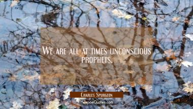 We are all at times unconscious prophets.
