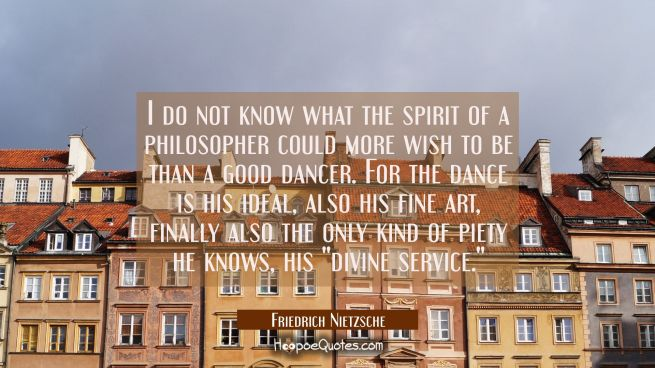 I do not know what the spirit of a philosopher could more wish to be than a good dancer. For the da