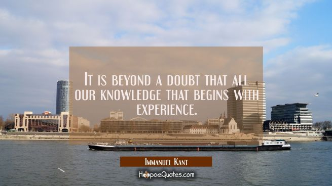It is beyond a doubt that all our knowledge that begins with experience.