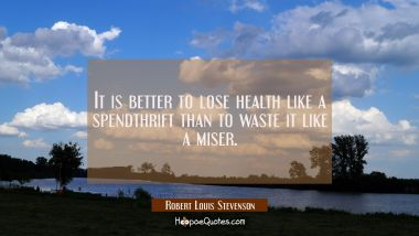 It is better to lose health like a spendthrift than to waste it like a miser.